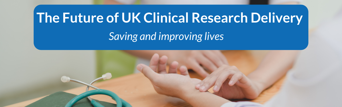 Future of UK Clinical Research Delivery - Saving and improving lives
